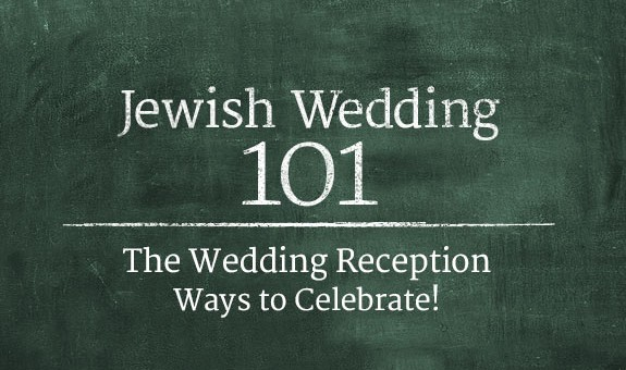 Jewish Wedding 101: The Wedding Reception - Ways to Celebrate!